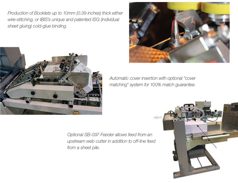 "Production of Booklets up to 10mm (0.39 inches) thick either wire-stitching, or IBIS's unique and patented ISG (individual sheet gluing) cold-glue binding.  Automatic cover insertion with optional ""cover matching"" system for 100% match guarantee.  Optional SB-097 Feeder allows feed from an upstream web cutter in addition to off-line feed from a sheet pile."
